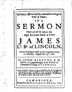 Episcopacy Asserted and Recommended as the great Bond of Union  in a sermon preach d before     James Ld Bp of Licoln  at his visitation     August the 13th 1700 PDF