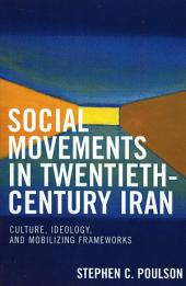 Social Movements in Twentieth-Century Iran: Culture, Ideology, and Mobilizing Frameworks