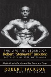 The Life and Legend of Robert Stonewall Jackson: Body Builder, Wrestler, and Survivor: My Battle with the Vietnam War, Drugs, and Prison