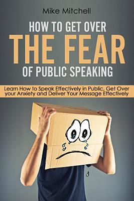 How To Get Over The Fear Of Public Speaking Learn How to Speak Effectively in Public  Get Over your Anxiety and Deliver Your Message Effectively