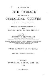 A Treatise on the Cycloid and All Forms of Cycloidal Curves, and on the Use of Such Curves in Dealing with the Motions of Planets, Comets, &c., and of Matter Projected from the Sun