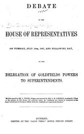 Debate in the House of Representatives on Tuesday, July 16th, 1867, and following day, on the delegation of goldfields powers to superintendents