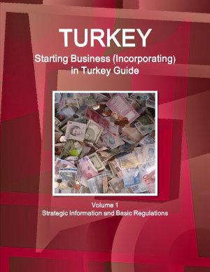 Turkey Starting Business  Incorporating  in Turkey Guide Volume 1 Strategic Information and Basic Regulations