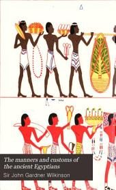 The Manners and Customs of the Ancient Egyptians: Volume 1