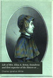 Life of Mrs. Eliza A. Seton, Foundress and First Superior of the Sisters Or Daughters of Charity in the United States of America: With Copious Extracts from Her Writings, and an Historical Sketch of the Sisterhood from Its Foundation to the Time of Her Death