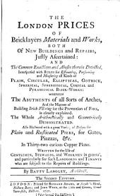 The London Prices of Bricklayers Materials and Works, Both of New Buildings and Repairs, Justly Ascertained ... Written for the Use of Gentlemen, Stewards, and Workmen in General ... By Batty Langley .. The Second Edition