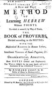 A new and easy method of learning Hebrew without points: To which is annex'd, by way of praxis, The book of Proverbs, divided according to the metre: with the masoretical reading in Roman letters, the interlinear version of Santes Pagninus, &c. A grammatical analysis, and short notes critical and explanatory ...