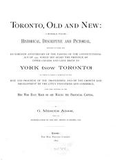 Toronto, Old and New: A Memorial Volume, Historical, Descriptive and Pictorial, Designed to Mark the Hundredth Anniversary of the Passing of the Constitutional Act of 1791, which Set Apart the Province of Upper Canada and Gave Birth to York (now Toronto) with Some Sketches of the Men who Have Made Or are Making the Provincial Capital