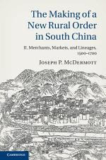 The Making of a New Rural Order in South China: Volume 2, Merchants, Markets, and Lineages, 1500–1700