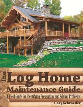 The Log Home Maintenance Guide: A Field Guide for Identifying, Preventing, and Solving Problems: Edition 2