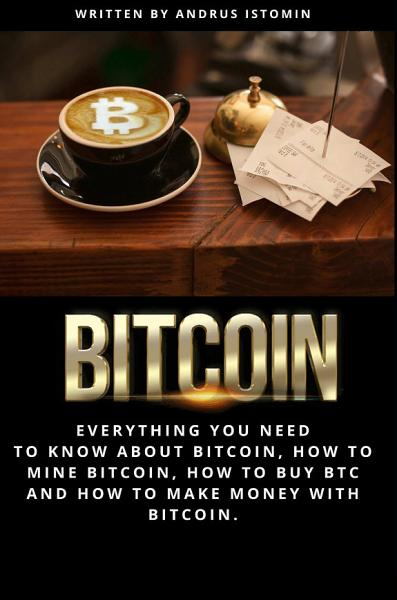 Bitcoin  Everything You Need to Know about Bitcoin  how to Mine Bitcoin  how to Buy BTC and how to Make Money with Bitcoin  PDF
