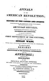 Annals of the American Revolution; Or, A Record of the Causes and Events which Produced, and Terminated in the Establishment and Independence of the American Republic ...: To which is Prefixed a Summary Account of the First Settlement of the Country, and Some of the Principal Indian Wars ... To which is Added ... an Appendix, Containing a Biography of the Principal Military Officers, who Were Instrumental in Achieving Our Independence ...