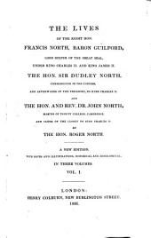 The Lives of the Right Hon. Francis North, Baron Guilford, Lord Keeper of the Great Seal Under King Charles II. and King James II. The Hon. Sir Dudley North, Commissioner of the Customs, and Afterwards of the Treasury, to King Charles II. and the Hon. and Rev. Dr. John North, Master of Trinity College, Cambridge, and Clerk of the Closet to King Charles II. ... With Notes and Illustrations, Hitsorical (historical) and Biographical: Volume 1