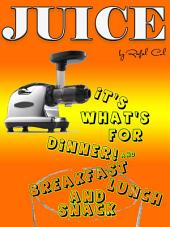 JUICE: It's what's for Dinner! (and Breakfast, Lunch, and Snack)