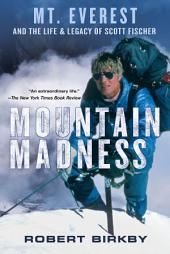 Mountain Madness: Scott Fischer, Mount Everest, and a Life Lived on High