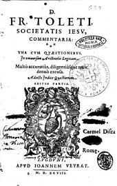 D. Fr. Toleti Societatis Iesu, Commentaria: vna cum quaestionibus in vniuersam Aristotelis Logicam. Multò accuratiuùs, diligentiusque nunc denuo excusa. Adiecto indice quaestionum