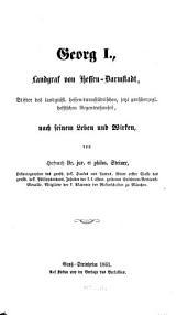 Georg I., Landgraf von Hessen-Darmstadt, Stifter des landgräfl. hessen-darmstädtischen, jetzt großherzogl. hessischen Regentenhauses nach seinem Leben und Wirken