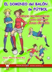 El dominio del balón en fútbol: Acciones espectaculares para entrenar de forma divertida