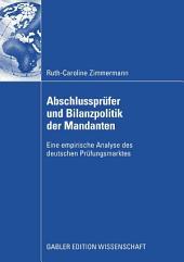Abschlussprüfer und Bilanzpolitik der Mandanten: Eine empirische Analyse des deutschen Prüfungsmarktes
