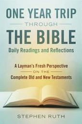 A One Year Trip through the Bible--Daily Readings and Reflections: A Layman's Fresh Perspective on the Complete Old and New Testaments