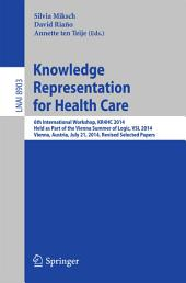 Knowledge Representation for Health Care: 6th International Workshop, KR4HC 2014, held as part of the Vienna Summer of Logic, VSL 2014, Vienna, Austria, July 21, 2014. Revised Selected Papers