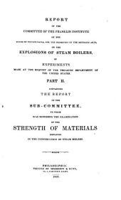 Report of the Committee of the Franklin Institute of the State of Pennsylvania: For the Promotion of the Mechanic Arts, on the Explosions of Steam Boilers ... Pt. II. Containing the Report of the Sub-committee to Whom was Referred the Examination of the Strength of Materials Employed in the Construction of Steam Boilers, Part 2