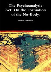 The Psychoanalytic Act On The Formation Of The No Body  Book PDF