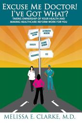''Excuse Me Doctor! I've Got What?'': Taking Ownership of Your Health and Making Healthcare Reform Work for You