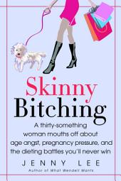 Skinny Bitching: A thirty-something woman mouths off about age angst, pregnancy pressure, and the dieting battles you'll never win