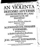 Diss. ... de quaestione: an violenta defensio adv. aggressorem in casu necessitatis permissa sit?
