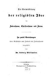 Die entwickelung der religiösen idee im judenthume, christenthume und islam: In zwölf vorlesungen über geschichte und inhalt des judenthums dargestellt