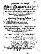 Praedicanten-Latein, das ist: Drey Fragen, allen genanten Evangelischen Predicanten von vilen Catholischen offtmals auffgeben ...