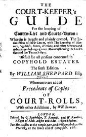 The Court-keeper's Guide for the Keeping of Courts-leet and Courts-baron: Wherein is Largely and Plainly Opened, the Jurisdiction of These Courts, with the Learning of Manners, Copyholds, Rents, Herriots, and Other Services and Advantages Belonging Unto Mannors, Showing the Lord's Due and the Tenant's Duty : Usefull for All Persons Concerned in Copyhold Estates