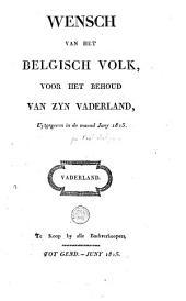 Wensch van het Belgisch volk, voor het behoud van zyn vaderland: uytgegeven in de maend Juny 1815
