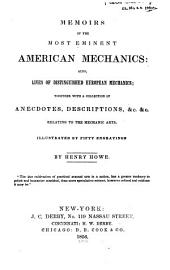 Memoirs of the Most Eminent American Mechanics: Also Lives of Distinguished European Mechanics, Together with a Collection of Anecdotes, Descriptions, Etc. Etc. Relating to the Mechanic Arts