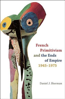 French Primitivism and the Ends of Empire  1945 1975