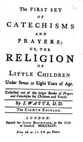 The First and Second Set of Catechisms and Prayers, Or the Religion of Little Children ... Collected Out of the Larger Books of Prayers and Catechisms for Children and Youth