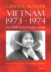 Vietnam 1973 - 1974 - ein DDR-Auslandskader erzählt: Zwischen Dschungel, Taiga, Savanne, Wüste und Heimat