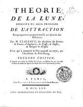 Théorie de la lune, déduite du seul principe de l'attraction réciproquement proportionelle aux quarrés des distances; par m. Clairaut ... Piéce qui a remporté le prix proposé en 1750, par l'Académie de Pétersbourg
