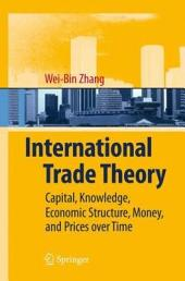 International Trade Theory: Capital, Knowledge, Economic Structure, Money, and Prices over Time
