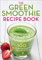 The Green Smoothie Recipe Book  Over 100 Healthy Green Smoothie Recipes to Look and Feel Amazing PDF