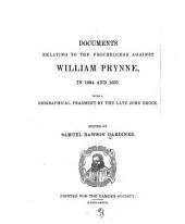 Documents Relating to the Proceedings Against William Prynne, in 1634 and 1637: With a Biographical Fragment by the Late John Bruce, Volume 18