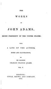The Works of John Adams, Second President of the United States: With a Life of the Author, Notes and Illustrations, Volume 5