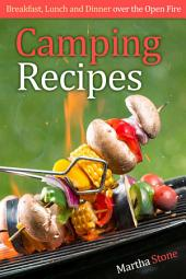 Camping Recipes: Breakfast, Lunch and Dinner over the Open Fire