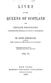 Lives of the Queens of Scotland and English Princesses Connected with the Regal Succession of Great Britain: Volume 6