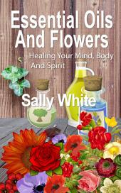 Essential Oils And Flowers: Healing Your Mind, Body And Spirit