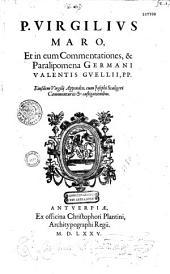 P. Virgilius Maro, et in eum commentationes, et paralipomena Germani Valentis Guellij, PP.