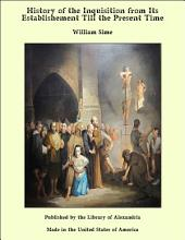 History of the Inquisition from Its Establishement Till the Present Time