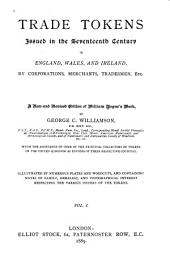 Trade Tokens Issued in the Seventeenth Century in England, Wales, and Ireland: By Corporations, Merchants, Tradesmen, Etc. Illustrated by Numerous Plates and Woodcuts, and Containing Notes of Family, Heraldic, and Topographical Interest Respecting the Various Issuers of the Tokens, Volume 2