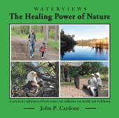 The Healing Power of Nature: A practical exploration of how nature can influence our health and well-being
